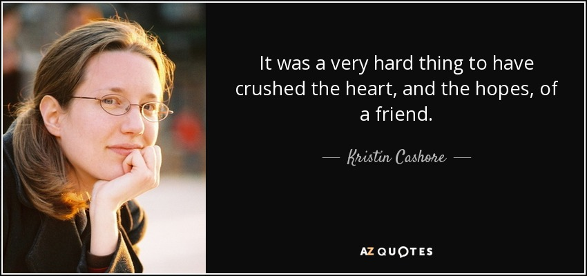 It was a very hard thing to have crushed the heart, and the hopes, of a friend. - Kristin Cashore
