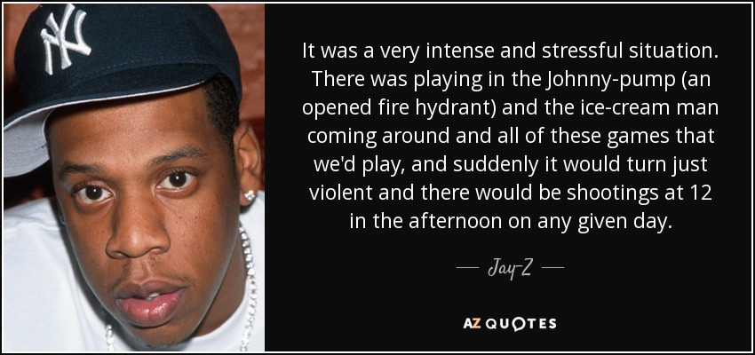 It was a very intense and stressful situation. There was playing in the Johnny-pump (an opened fire hydrant) and the ice-cream man coming around and all of these games that we'd play, and suddenly it would turn just violent and there would be shootings at 12 in the afternoon on any given day. - Jay-Z