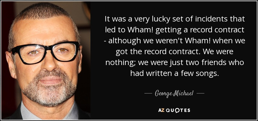 It was a very lucky set of incidents that led to Wham! getting a record contract - although we weren't Wham! when we got the record contract. We were nothing; we were just two friends who had written a few songs. - George Michael