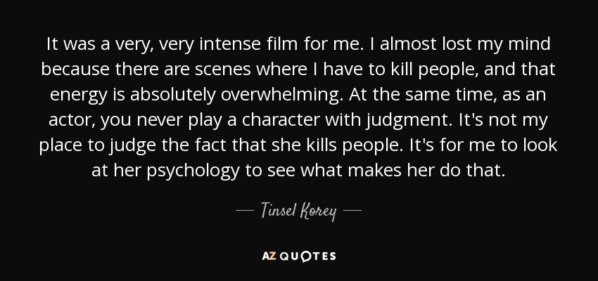 It was a very, very intense film for me. I almost lost my mind because there are scenes where I have to kill people, and that energy is absolutely overwhelming. At the same time, as an actor, you never play a character with judgment. It's not my place to judge the fact that she kills people. It's for me to look at her psychology to see what makes her do that. - Tinsel Korey