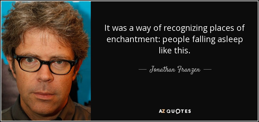 It was a way of recognizing places of enchantment: people falling asleep like this. - Jonathan Franzen
