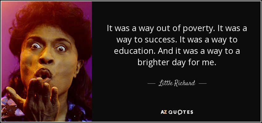 It was a way out of poverty. It was a way to success. It was a way to education. And it was a way to a brighter day for me. - Little Richard