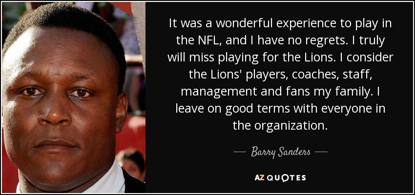 It was a wonderful experience to play in the NFL, and I have no regrets. I truly will miss playing for the Lions. I consider the Lions' players, coaches, staff, management and fans my family. I leave on good terms with everyone in the organization. - Barry Sanders