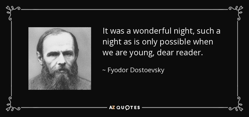 It was a wonderful night, such a night as is only possible when we are young, dear reader. - Fyodor Dostoevsky