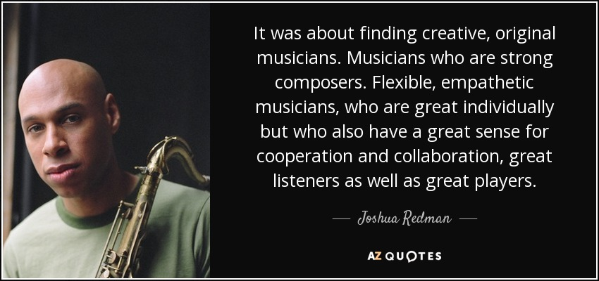 It was about finding creative, original musicians. Musicians who are strong composers. Flexible, empathetic musicians, who are great individually but who also have a great sense for cooperation and collaboration, great listeners as well as great players. - Joshua Redman