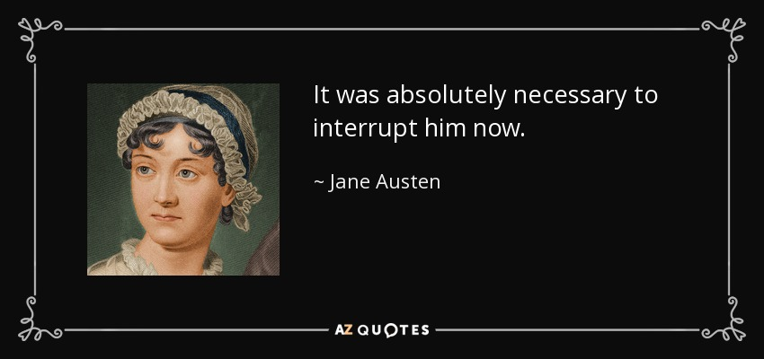 It was absolutely necessary to interrupt him now. - Jane Austen