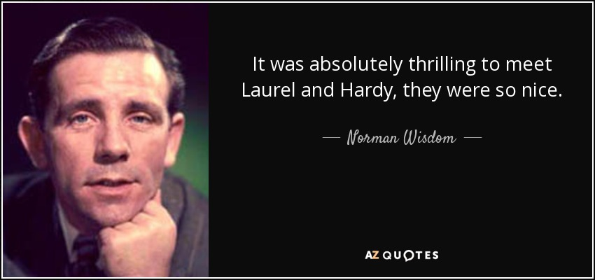 It was absolutely thrilling to meet Laurel and Hardy, they were so nice. - Norman Wisdom