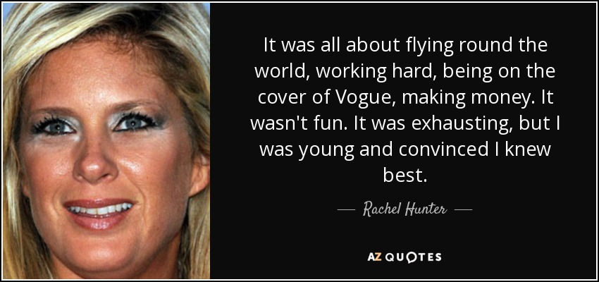 It was all about flying round the world, working hard, being on the cover of Vogue, making money. It wasn't fun. It was exhausting, but I was young and convinced I knew best. - Rachel Hunter