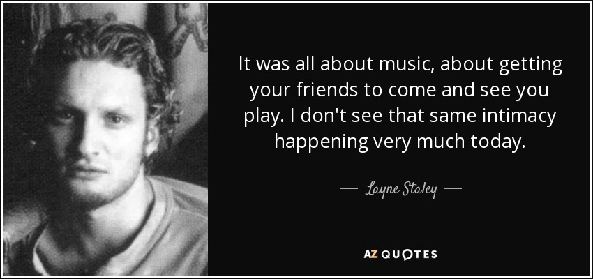 It was all about music, about getting your friends to come and see you play. I don't see that same intimacy happening very much today. - Layne Staley
