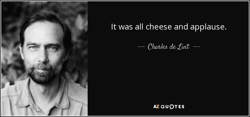 It was all cheese and applause. - Charles de Lint