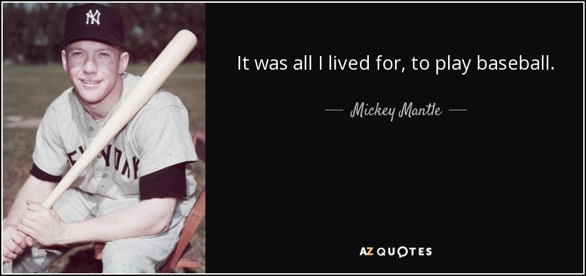 It was all I lived for, to play baseball. - Mickey Mantle