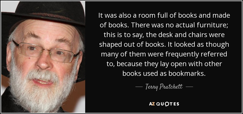 It was also a room full of books and made of books. There was no actual furniture; this is to say, the desk and chairs were shaped out of books. It looked as though many of them were frequently referred to, because they lay open with other books used as bookmarks. - Terry Pratchett
