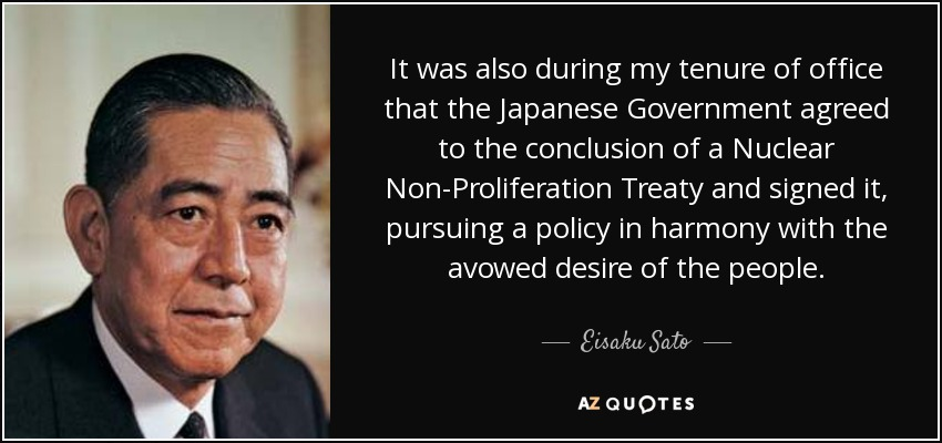It was also during my tenure of office that the Japanese Government agreed to the conclusion of a Nuclear Non-Proliferation Treaty and signed it, pursuing a policy in harmony with the avowed desire of the people. - Eisaku Sato