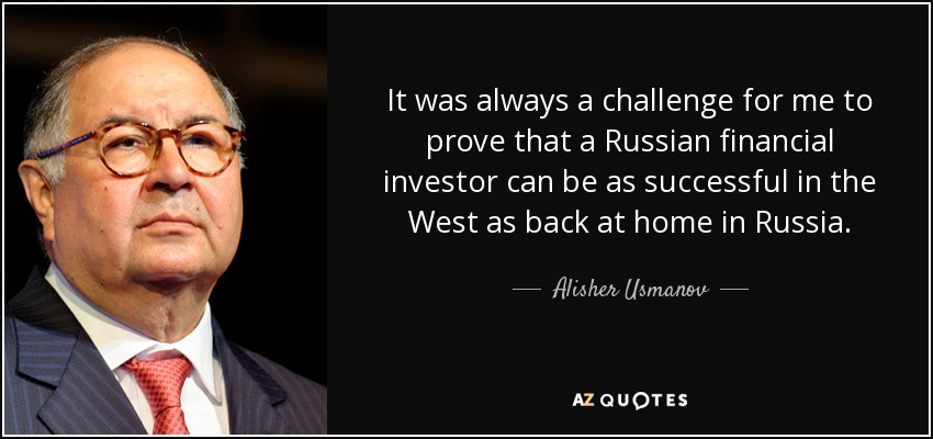 It was always a challenge for me to prove that a Russian financial investor can be as successful in the West as back at home in Russia. - Alisher Usmanov