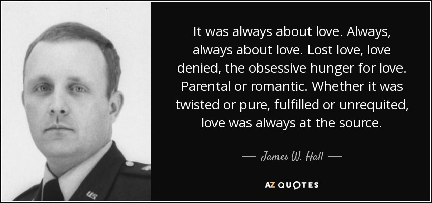 It was always about love. Always, always about love. Lost love, love denied, the obsessive hunger for love. Parental or romantic. Whether it was twisted or pure, fulfilled or unrequited, love was always at the source. - James W. Hall