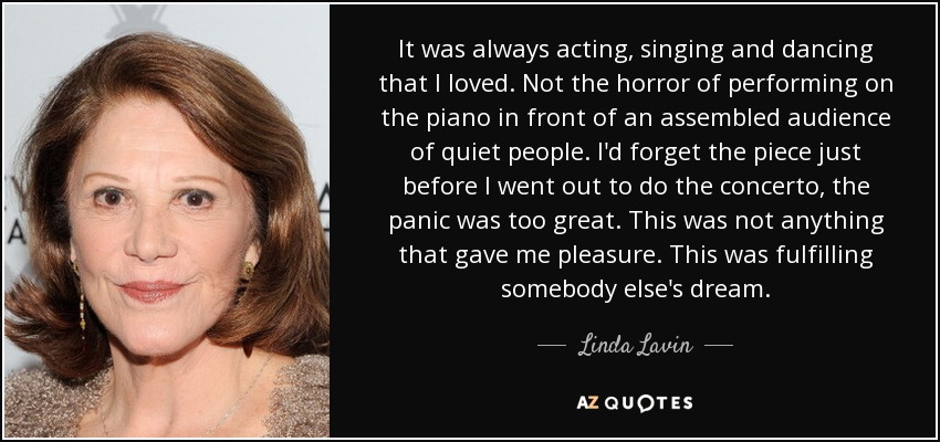 It was always acting, singing and dancing that I loved. Not the horror of performing on the piano in front of an assembled audience of quiet people. I'd forget the piece just before I went out to do the concerto, the panic was too great . This was not anything that gave me pleasure. This was fulfilling somebody else's dream. - Linda Lavin