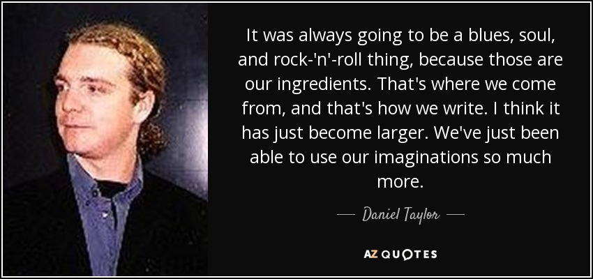 It was always going to be a blues, soul, and rock-'n'-roll thing, because those are our ingredients. That's where we come from, and that's how we write. I think it has just become larger. We've just been able to use our imaginations so much more. - Daniel Taylor