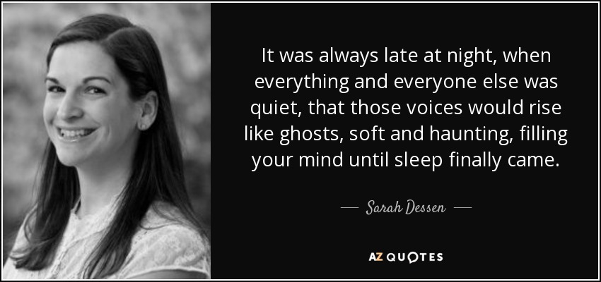 It was always late at night, when everything and everyone else was quiet, that those voices would rise like ghosts, soft and haunting, filling your mind until sleep finally came. - Sarah Dessen