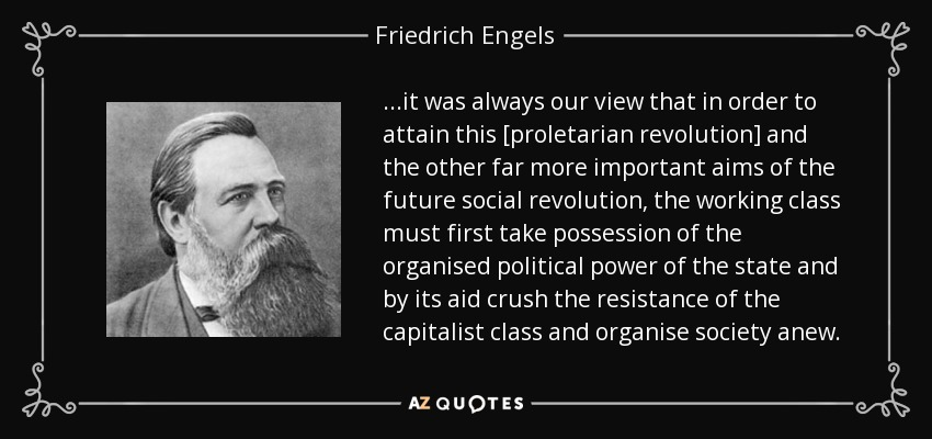 ...it was always our view that in order to attain this [proletarian revolution] and the other far more important aims of the future social revolution, the working class must first take possession of the organised political power of the state and by its aid crush the resistance of the capitalist class and organise society anew. - Friedrich Engels
