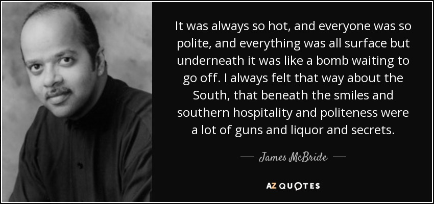 It was always so hot, and everyone was so polite, and everything was all surface but underneath it was like a bomb waiting to go off. I always felt that way about the South, that beneath the smiles and southern hospitality and politeness were a lot of guns and liquor and secrets. - James McBride