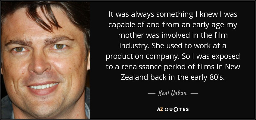 It was always something I knew I was capable of and from an early age my mother was involved in the film industry. She used to work at a production company. So I was exposed to a renaissance period of films in New Zealand back in the early 80's. - Karl Urban