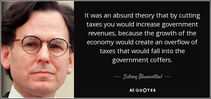 It was an absurd theory that by cutting taxes you would increase government revenues, because the growth of the economy would create an overflow of taxes that would fall into the government coffers. - Sidney Blumenthal