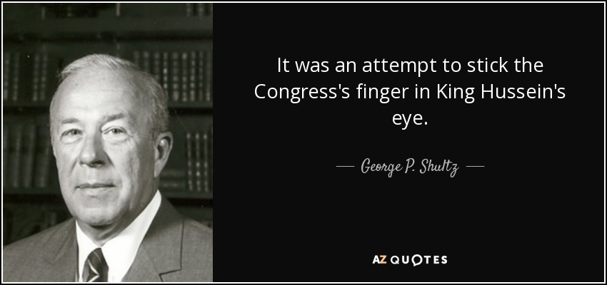 It was an attempt to stick the Congress's finger in King Hussein's eye. - George P. Shultz