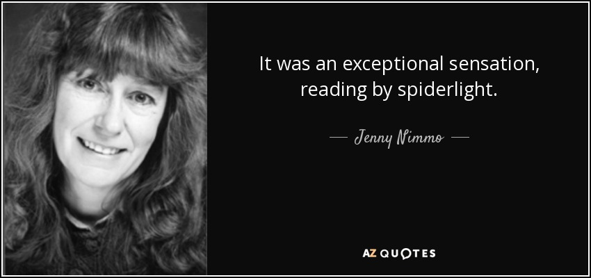 It was an exceptional sensation, reading by spiderlight. - Jenny Nimmo
