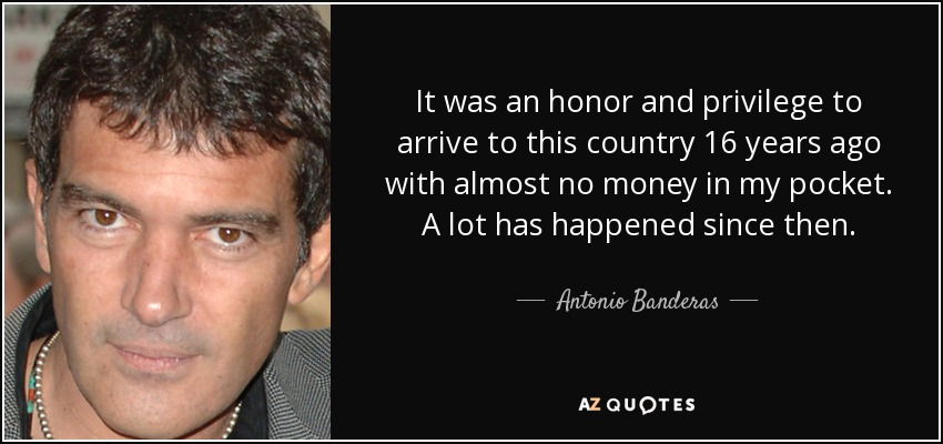 It was an honor and privilege to arrive to this country 16 years ago with almost no money in my pocket. A lot has happened since then. - Antonio Banderas