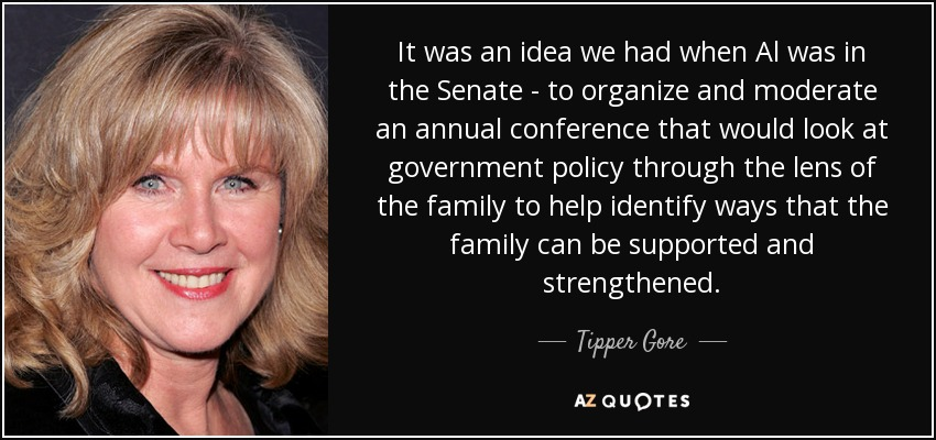 It was an idea we had when Al was in the Senate - to organize and moderate an annual conference that would look at government policy through the lens of the family to help identify ways that the family can be supported and strengthened. - Tipper Gore
