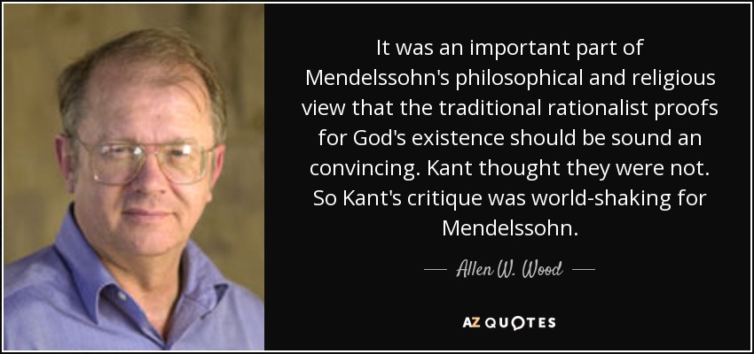 It was an important part of Mendelssohn's philosophical and religious view that the traditional rationalist proofs for God's existence should be sound an convincing. Kant thought they were not. So Kant's critique was world-shaking for Mendelssohn. - Allen W. Wood