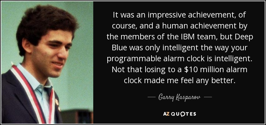 It was an impressive achievement, of course, and a human achievement by the members of the IBM team, but Deep Blue was only intelligent the way your programmable alarm clock is intelligent. Not that losing to a $10 million alarm clock made me feel any better. - Garry Kasparov