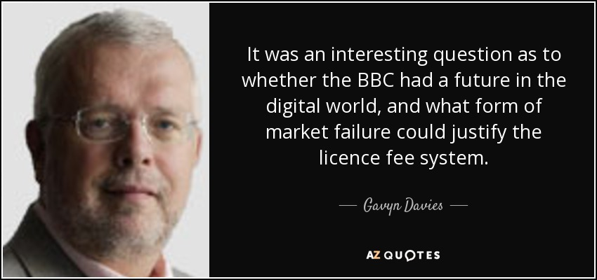 It was an interesting question as to whether the BBC had a future in the digital world, and what form of market failure could justify the licence fee system. - Gavyn Davies