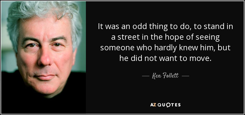 It was an odd thing to do, to stand in a street in the hope of seeing someone who hardly knew him, but he did not want to move. - Ken Follett