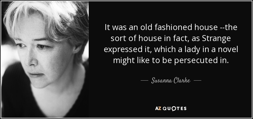 It was an old fashioned house --the sort of house in fact, as Strange expressed it, which a lady in a novel might like to be persecuted in. - Susanna Clarke