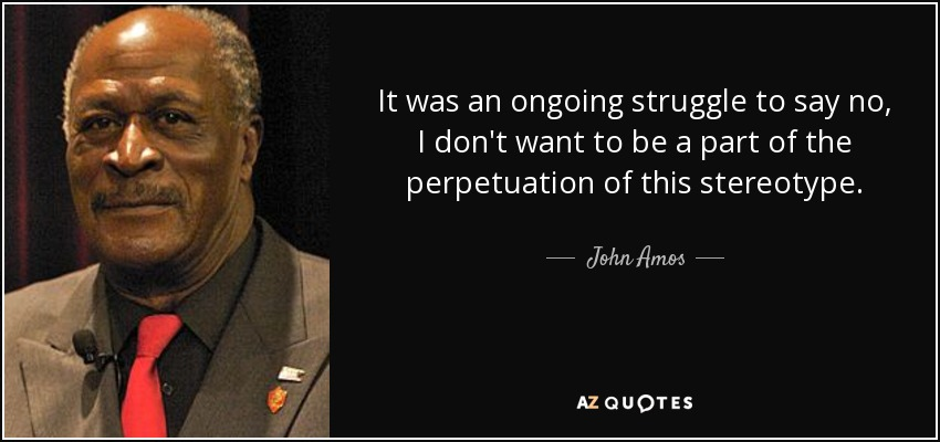 It was an ongoing struggle to say no, I don't want to be a part of the perpetuation of this stereotype. - John Amos