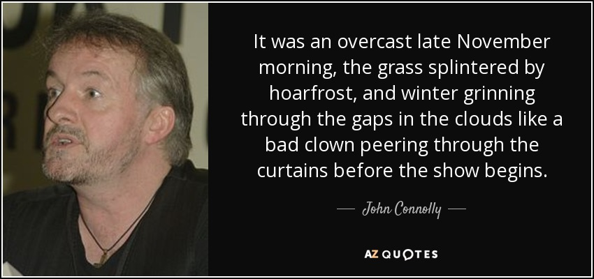 It was an overcast late November morning, the grass splintered by hoarfrost, and winter grinning through the gaps in the clouds like a bad clown peering through the curtains before the show begins. - John Connolly