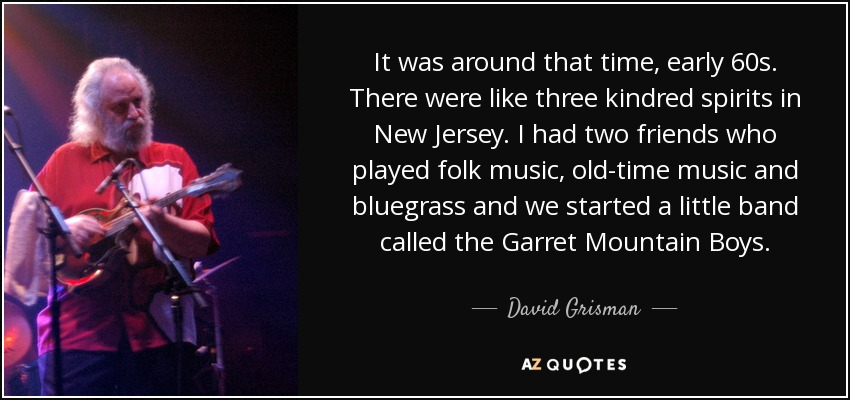 It was around that time, early 60s. There were like three kindred spirits in New Jersey. I had two friends who played folk music, old-time music and bluegrass and we started a little band called the Garret Mountain Boys. - David Grisman