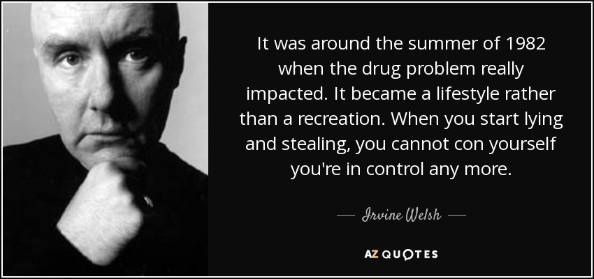 It was around the summer of 1982 when the drug problem really impacted. It became a lifestyle rather than a recreation. When you start lying and stealing, you cannot con yourself you're in control any more. - Irvine Welsh
