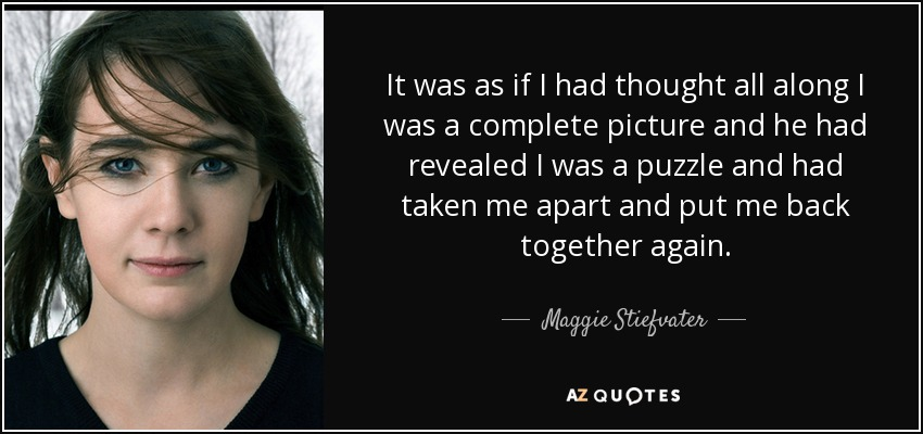 It was as if I had thought all along I was a complete picture and he had revealed I was a puzzle and had taken me apart and put me back together again. - Maggie Stiefvater
