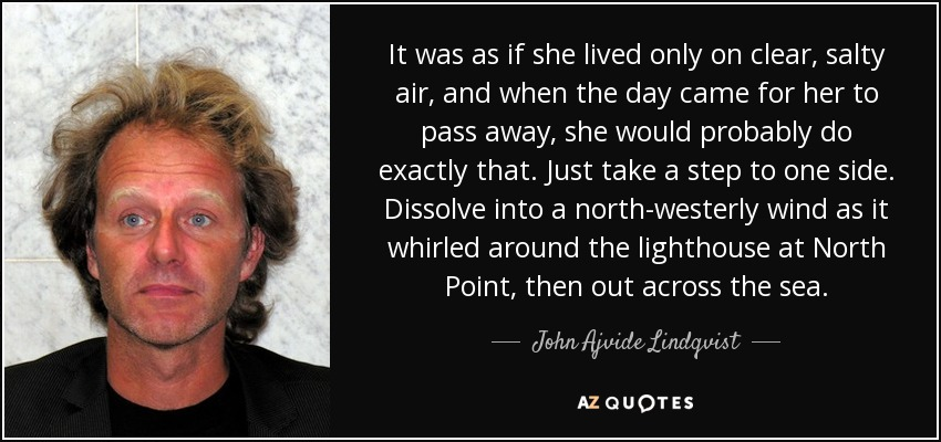 It was as if she lived only on clear, salty air, and when the day came for her to pass away, she would probably do exactly that. Just take a step to one side. Dissolve into a north-westerly wind as it whirled around the lighthouse at North Point, then out across the sea. - John Ajvide Lindqvist