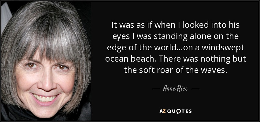 It was as if when I looked into his eyes I was standing alone on the edge of the world...on a windswept ocean beach. There was nothing but the soft roar of the waves. - Anne Rice