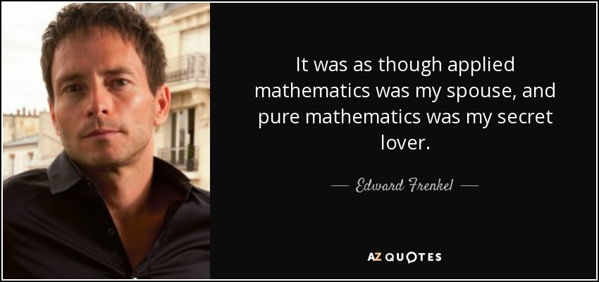 It was as though applied mathematics was my spouse, and pure mathematics was my secret lover. - Edward Frenkel