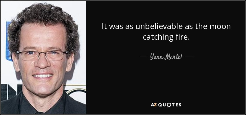 It was as unbelievable as the moon catching fire. - Yann Martel