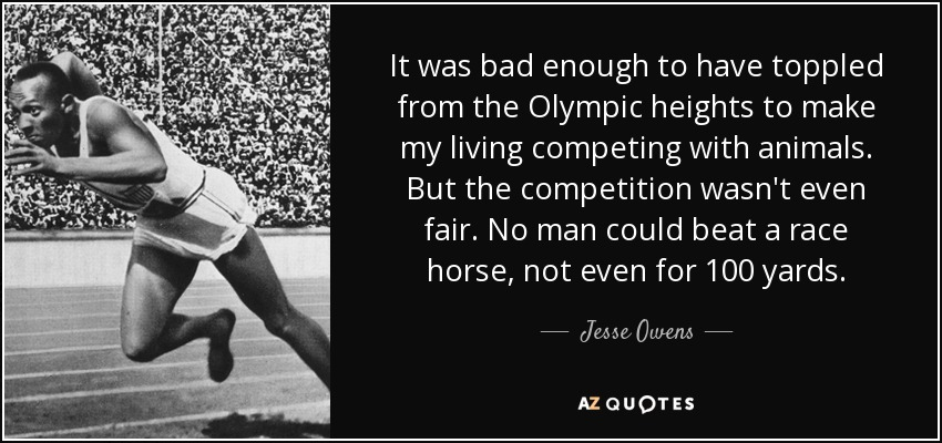 It was bad enough to have toppled from the Olympic heights to make my living competing with animals. But the competition wasn't even fair. No man could beat a race horse, not even for 100 yards. - Jesse Owens