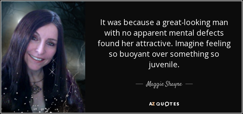It was because a great-looking man with no apparent mental defects found her attractive. Imagine feeling so buoyant over something so juvenile. - Maggie Shayne