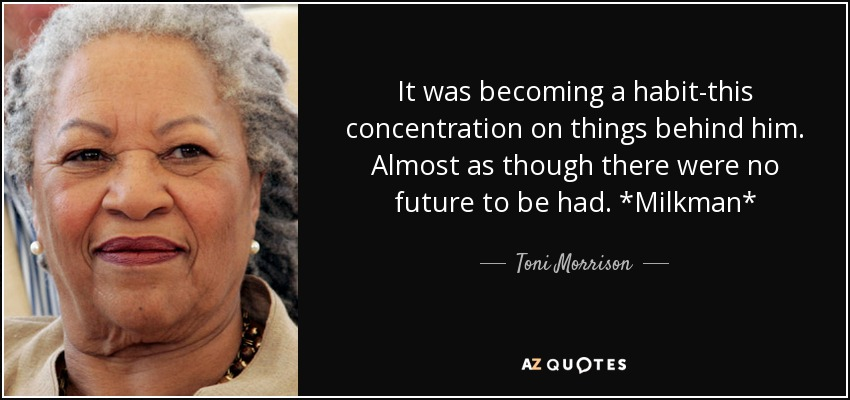 It was becoming a habit-this concentration on things behind him. Almost as though there were no future to be had. *Milkman* - Toni Morrison