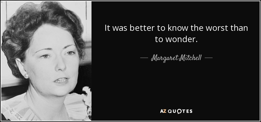 It was better to know the worst than to wonder. - Margaret Mitchell
