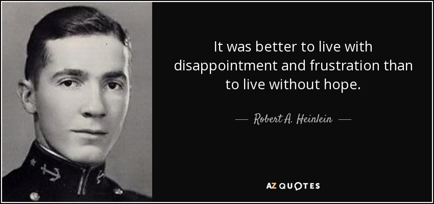It was better to live with disappointment and frustration than to live without hope. - Robert A. Heinlein