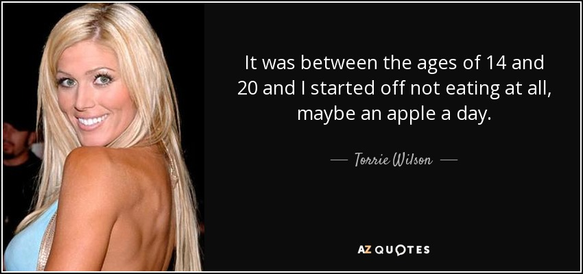 It was between the ages of 14 and 20 and I started off not eating at all, maybe an apple a day. - Torrie Wilson